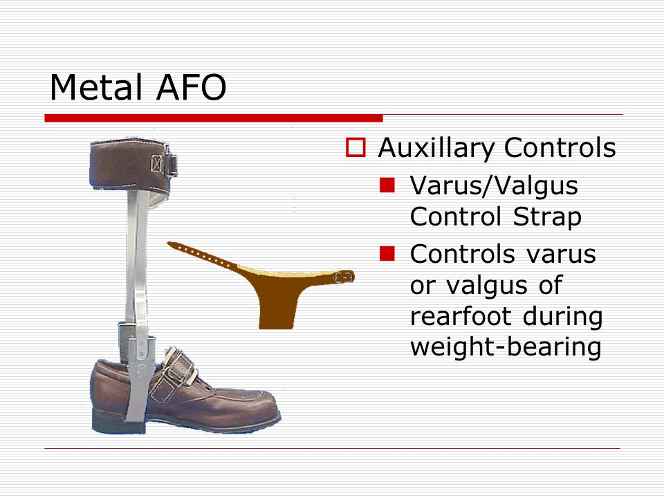 Metal AFO  Auxillary Controls Varus/Valgus Control Strap Controls varus or valgus of rearfoot during weight-bearing