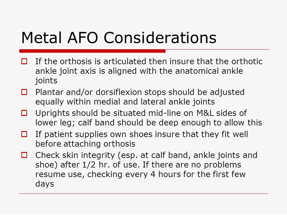 Metal AFO Considerations  If the orthosis is articulated then insure that the orthotic ankle joint axis is aligned with the anatomical ankle joints 