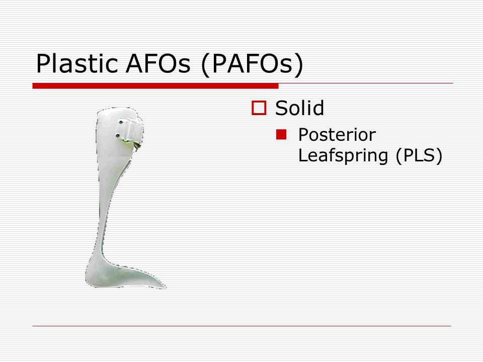 Plastic AFOs (PAFOs)  Solid Posterior Leafspring (PLS)