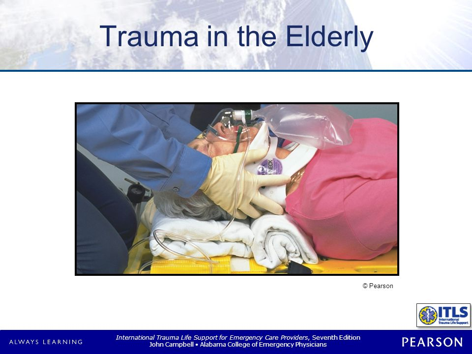 International Trauma Life Support for Emergency Care Providers, Seventh Edition John Campbell Alabama College of Emergency Physicians The Aging Body Musculoskeletal system –Postural changes  Kyphotic deformity of spine  Slight flexion of knees and hips  Muscle strength decreased –Fractures  Advanced osteoporosis  Bone density decreased  Subcutaneous tissue decreased © Pearson