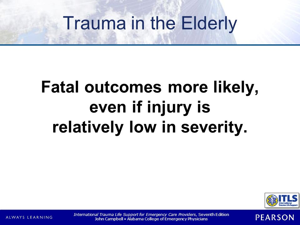 International Trauma Life Support for Emergency Care Providers, Seventh Edition John Campbell Alabama College of Emergency Physicians Trauma in Elderly Age impairs body s response Trauma is major cause of death –Falls  Fractures of hip, femur, humeral/wrist, head injuries –Motor-vehicle collisions  Higher incidence of collision –Thermal injury  Inhalation, scalding, flame burns, electrical injury
