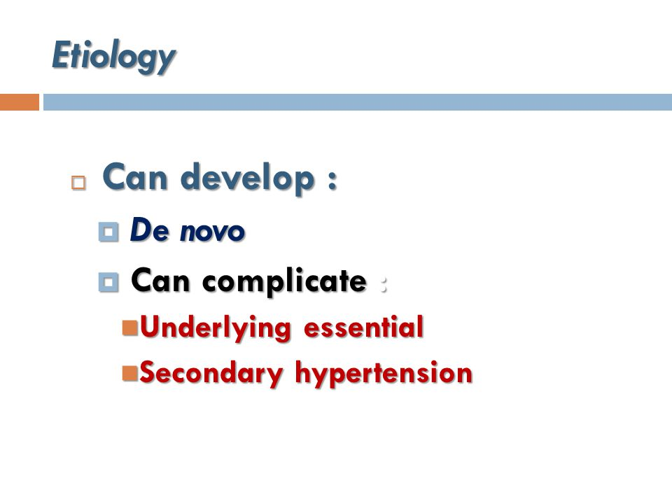 Etiology  Can develop :  De novo  De novo  Can complicate : Underlying essential Underlying essential Secondary hypertension Secondary hypertension