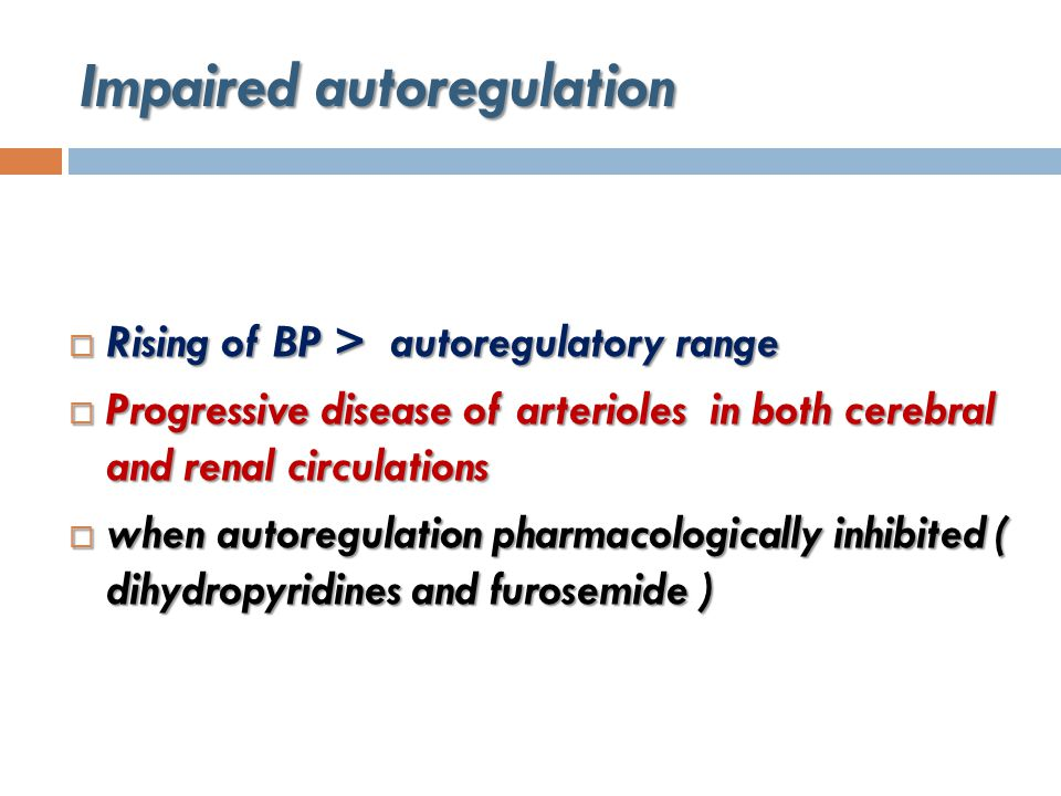Impaired autoregulation  Rising of BP > autoregulatory range  Progressive disease of arterioles in both cerebral and renal circulations  when autoregulation pharmacologically inhibited ( dihydropyridines and furosemide )