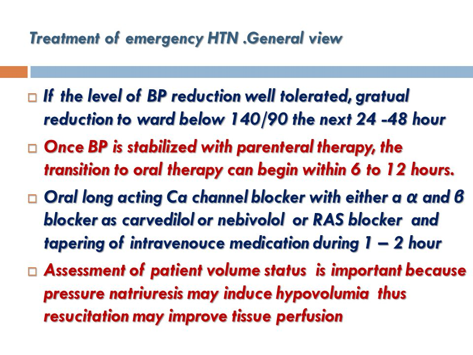 Treatment of emergency HTN.General view  If the level of BP reduction well tolerated, gratual reduction to ward below 140/90 the next 24 -48 hour  Once BP is stabilized with parenteral therapy, the transition to oral therapy can begin within 6 to 12 hours.