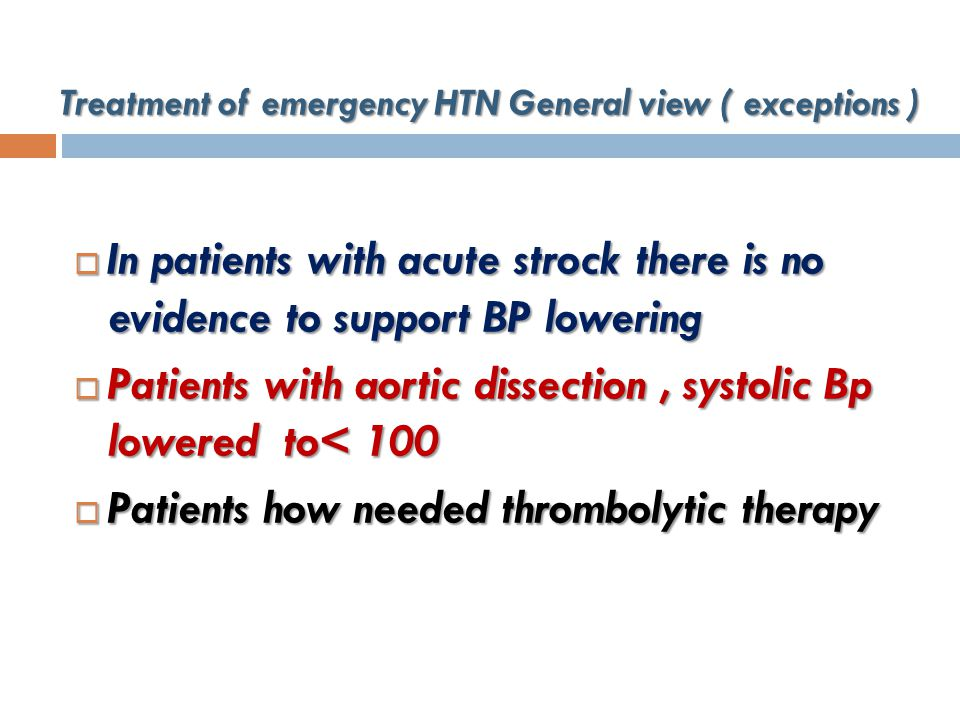 Treatment of emergency HTN General view ( exceptions )  In patients with acute strock there is no evidence to support BP lowering  Patients with aortic dissection, systolic Bp lowered to< 100  Patients how needed thrombolytic therapy