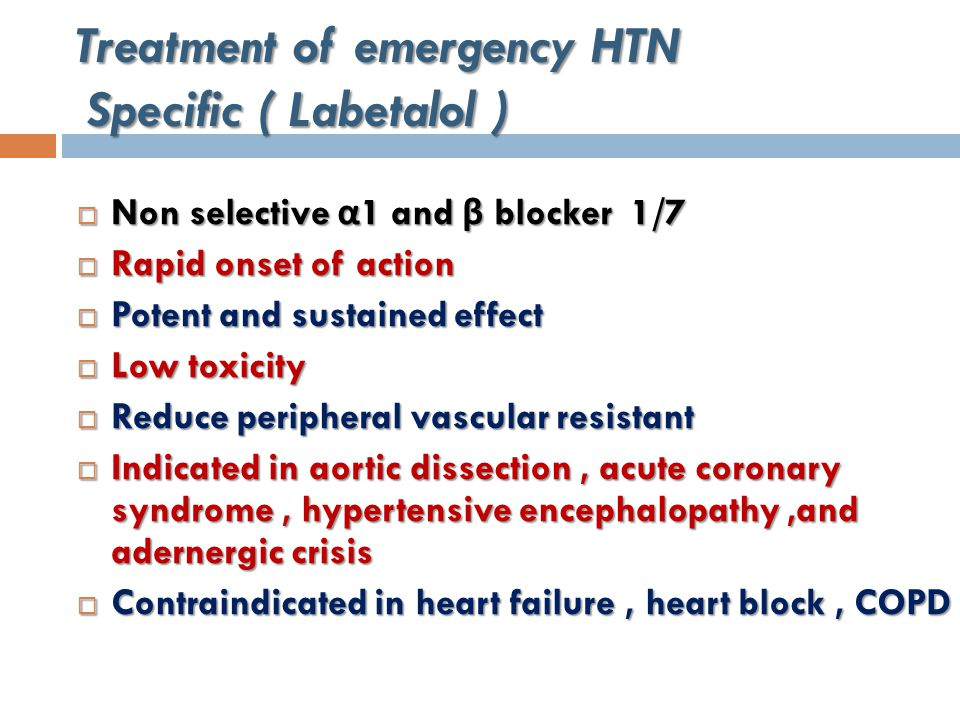 Treatment of emergency HTN Specific ( Labetalol )  Non selective α 1 and β blocker 1/7  Rapid onset of action  Potent and sustained effect  Low toxicity  Reduce peripheral vascular resistant  Indicated in aortic dissection, acute coronary syndrome, hypertensive encephalopathy,and adernergic crisis  Contraindicated in heart failure, heart block, COPD