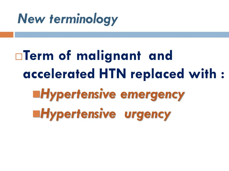 New terminology  Term of malignant and accelerated HTN replaced with : Hypertensive emergency Hypertensive emergency Hypertensive urgency Hypertensive urgency