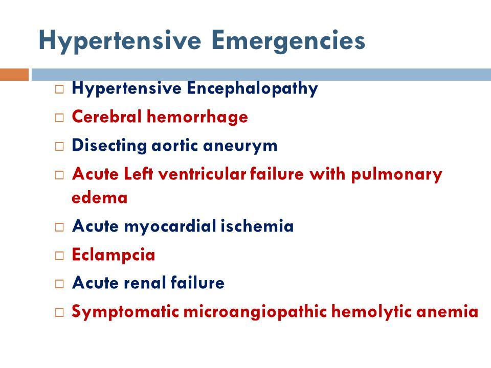 Hypertensive Emergencies  Hypertensive Encephalopathy  Cerebral hemorrhage  Disecting aortic aneurym  Acute Left ventricular failure with pulmonar