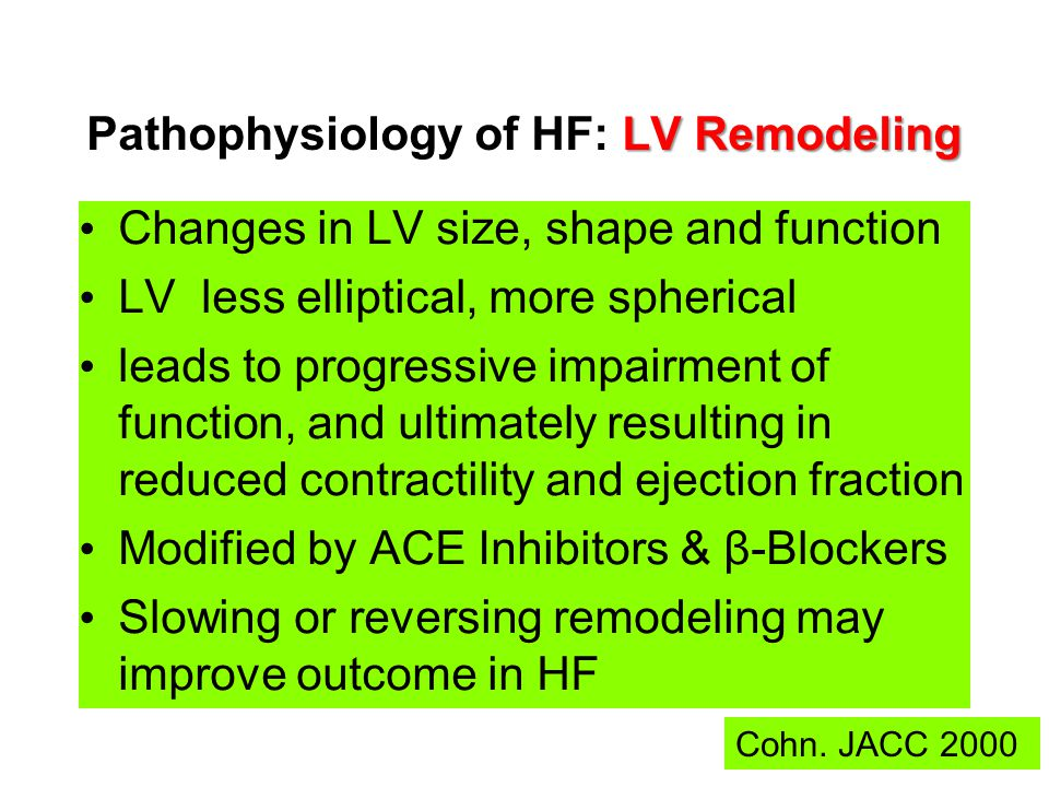 LV Remodeling Pathophysiology of HF: LV Remodeling Changes in LV size, shape and function LV less elliptical, more spherical leads to progressive impairment of function, and ultimately resulting in reduced contractility and ejection fraction Modified by ACE Inhibitors & β-Blockers Slowing or reversing remodeling may improve outcome in HF Cohn.