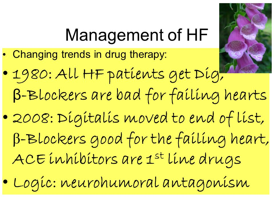 Management of HF Changing trends in drug therapy: 1980: All HF patients get Dig, β -Blockers are bad for failing hearts 2008: Digitalis moved to end of list, β -Blockers good for the failing heart, ACE inhibitors are 1 st line drugs Logic: neurohumoral antagonism