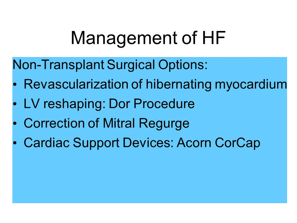 Management of HF Non-Transplant Surgical Options: Revascularization of hibernating myocardium LV reshaping: Dor Procedure Correction of Mitral Regurge Cardiac Support Devices: Acorn CorCap