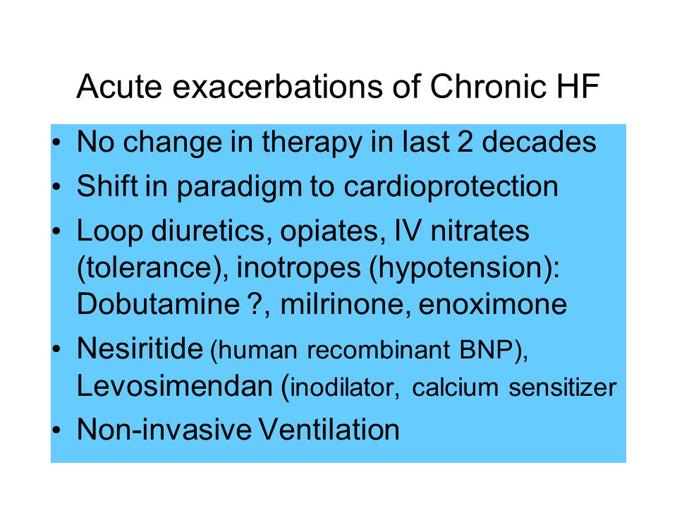 Acute exacerbations of Chronic HF No change in therapy in last 2 decades Shift in paradigm to cardioprotection Loop diuretics, opiates, IV nitrates (tolerance), inotropes (hypotension): Dobutamine , milrinone, enoximone Nesiritide (human recombinant BNP), Levosimendan ( inodilator, calcium sensitizer Non-invasive Ventilation