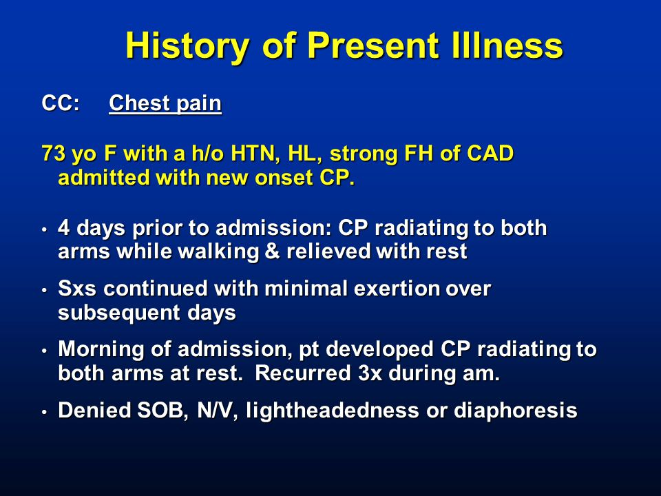 History of Present Illness CC: Chest pain 73 yo F with a h/o HTN, HL, strong FH of CAD admitted with new onset CP. 4 days prior to admission: CP radia