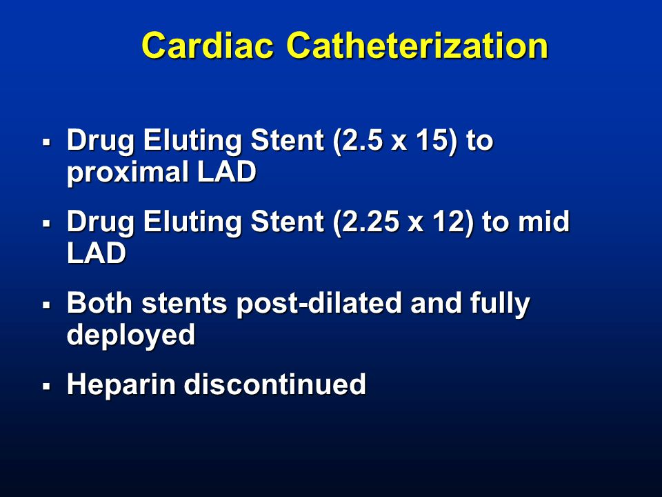 Cardiac Catheterization  Drug Eluting Stent (2.5 x 15) to proximal LAD  Drug Eluting Stent (2.25 x 12) to mid LAD  Both stents post-dilated and ful