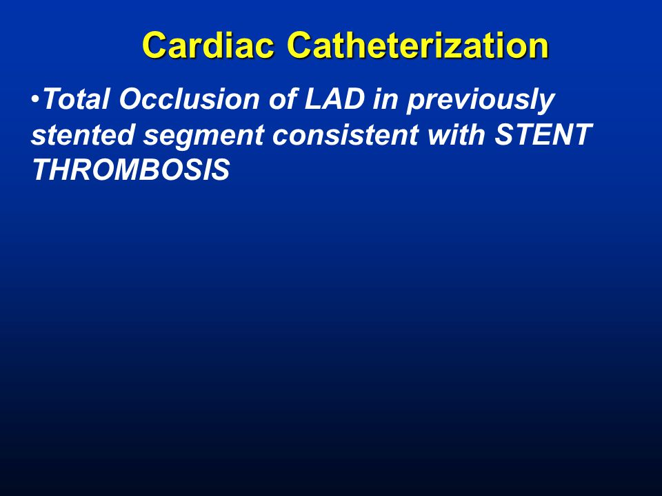Cardiac Catheterization Total Occlusion of LAD in previously stented segment consistent with STENT THROMBOSIS