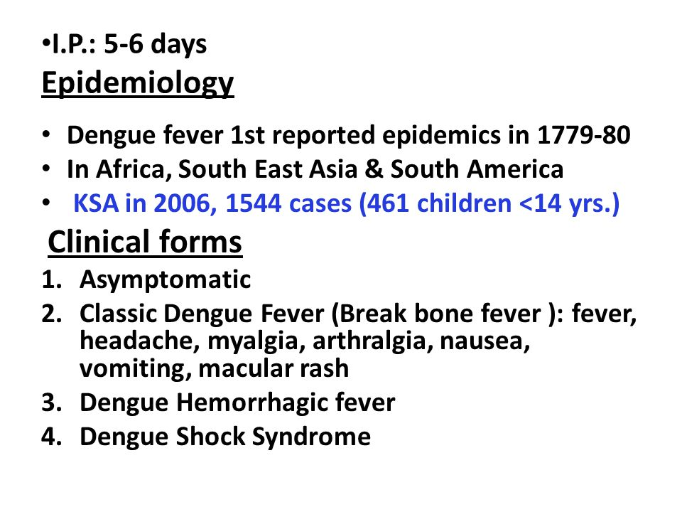 I.P.: 5-6 days Epidemiology Dengue fever 1st reported epidemics in 1779-80 In Africa, South East Asia & South America KSA in 2006, 1544 cases (461 children <14 yrs.) Clinical forms 1.Asymptomatic 2.Classic Dengue Fever (Break bone fever ): fever, headache, myalgia, arthralgia, nausea, vomiting, macular rash 3.Dengue Hemorrhagic fever 4.Dengue Shock Syndrome