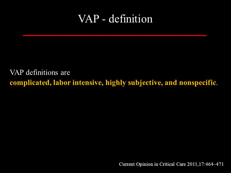VAP definitions are complicated, labor intensive, highly subjective, and nonspecific. Current Opinion in Critical Care 2011,17:464–471 VAP - definitio