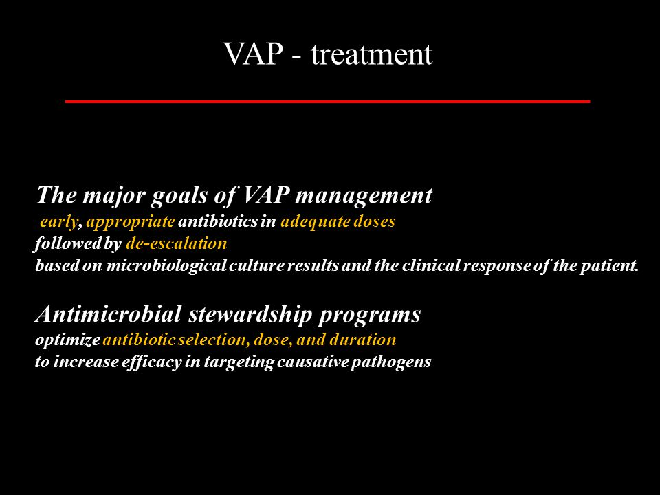 VAP - treatment The major goals of VAP management early, appropriate antibiotics in adequate doses followed by de-escalation based on microbiological