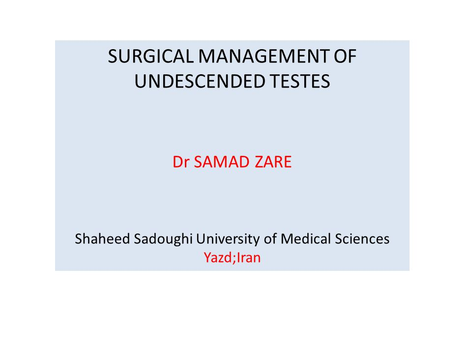 SURGICAL MANAGEMENT OF UNDESCENDED TESTES Dr SAMAD ZARE Shaheed Sadoughi University of Medical Sciences Yazd;Iran