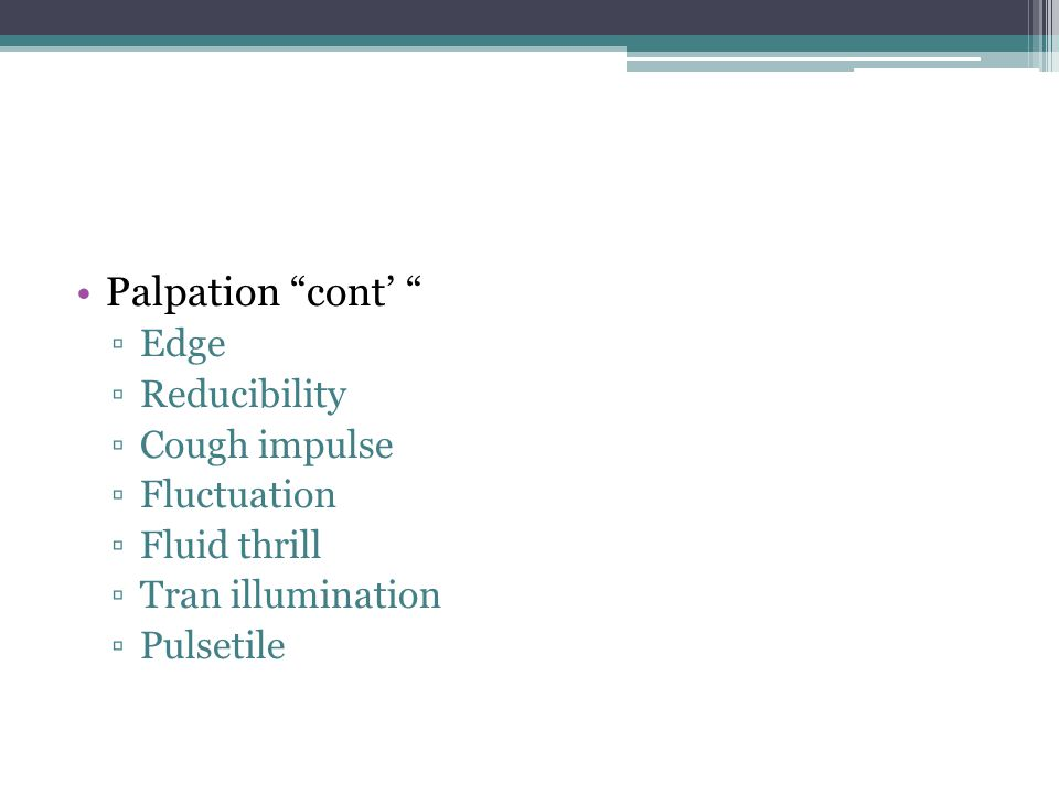 Palpation cont' ▫Edge ▫Reducibility ▫Cough impulse ▫Fluctuation ▫Fluid thrill ▫Tran illumination ▫Pulsetile