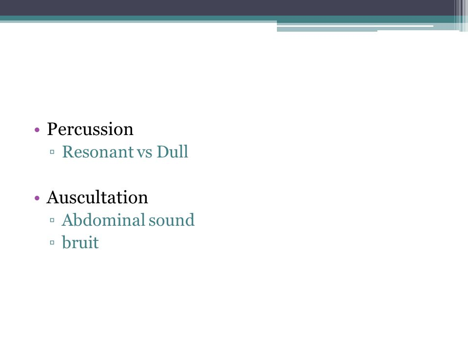 Percussion ▫Resonant vs Dull Auscultation ▫Abdominal sound ▫bruit