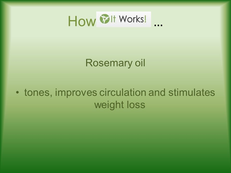 How … Rosemary oil tones, improves circulation and stimulates weight loss