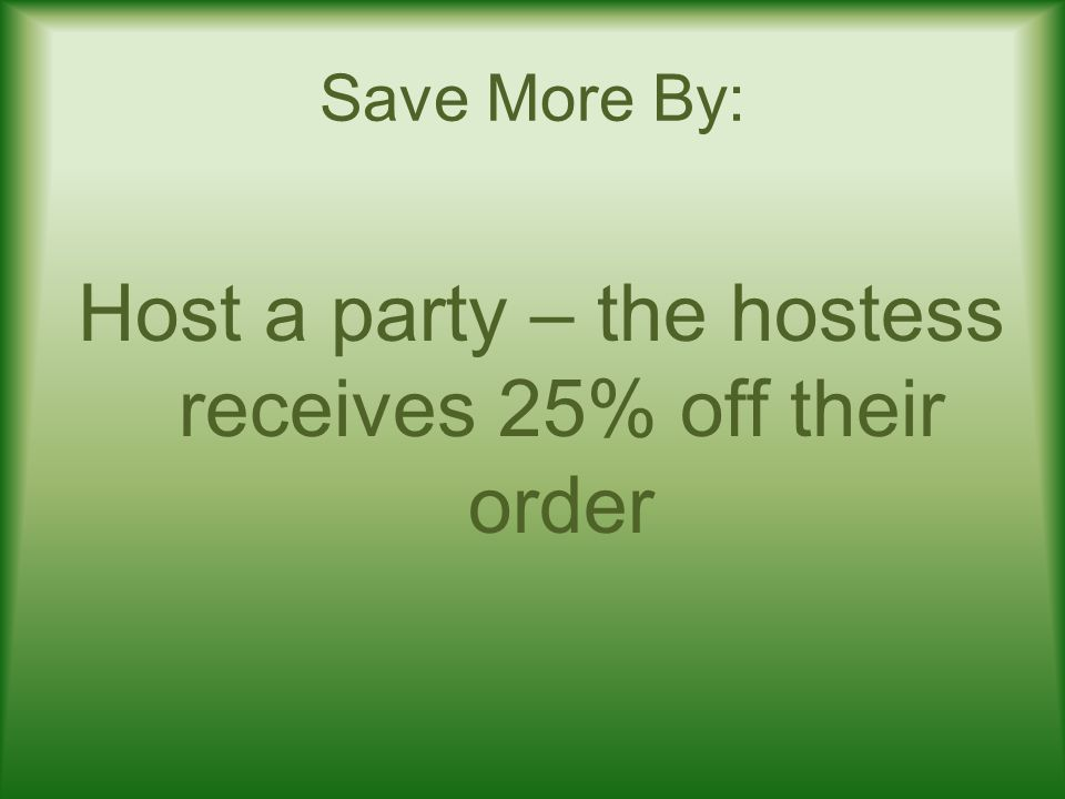 Save More By: Host a party – the hostess receives 25% off their order