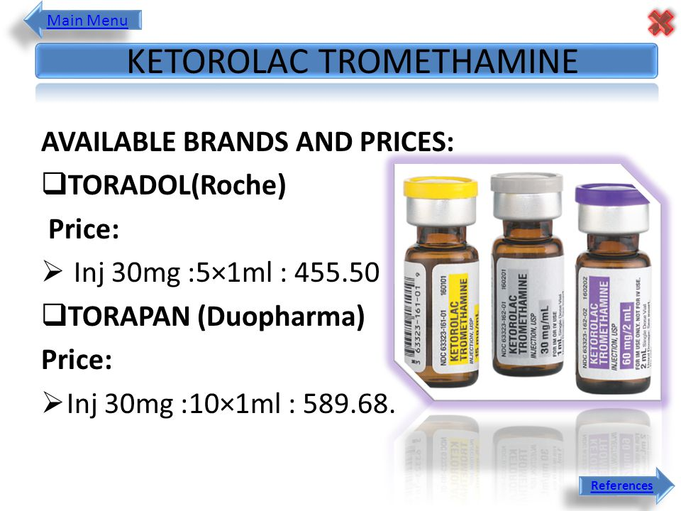 AVAILABLE BRANDS AND PRICES:  TORADOL(Roche) Price:  Inj 30mg :5×1ml : 455.50  TORAPAN (Duopharma) Price:  Inj 30mg :10×1ml : 589.68. KETOROLAC TR