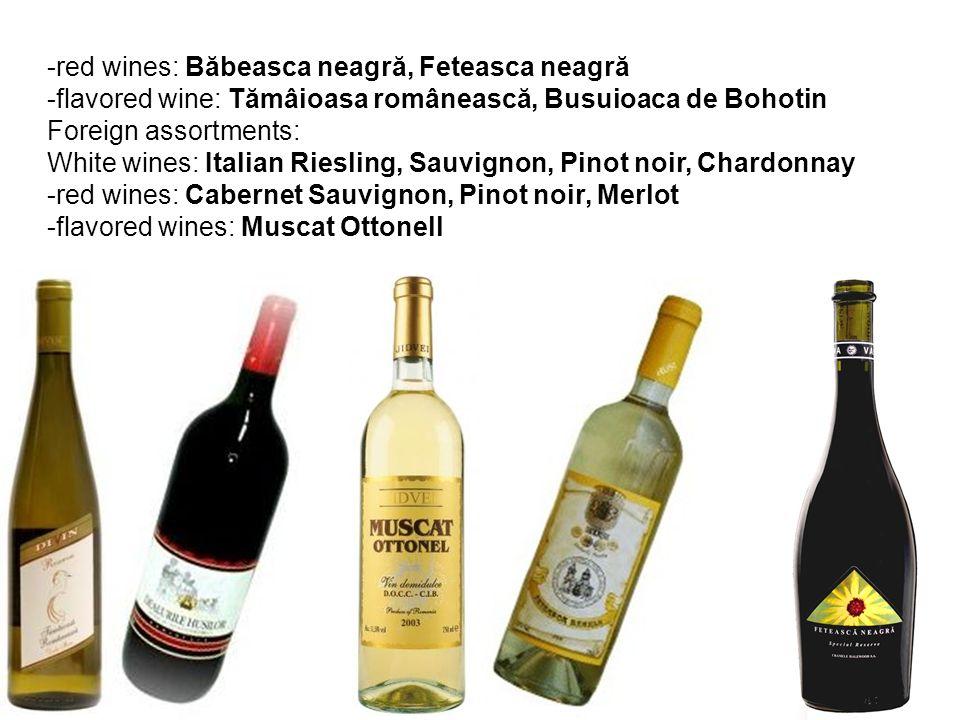 -red wines: Băbeasca neagră, Feteasca neagră -flavored wine: Tămâioasa românească, Busuioaca de Bohotin Foreign assortments: White wines: Italian Riesling, Sauvignon, Pinot noir, Chardonnay -red wines: Cabernet Sauvignon, Pinot noir, Merlot -flavored wines: Muscat Ottonell
