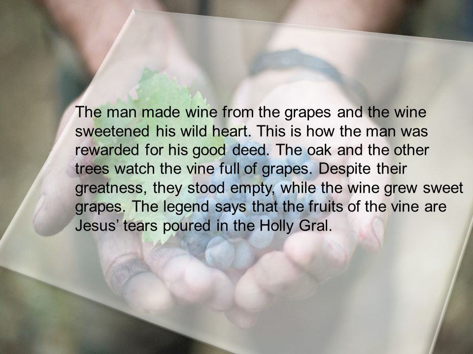 The man made wine from the grapes and the wine sweetened his wild heart.