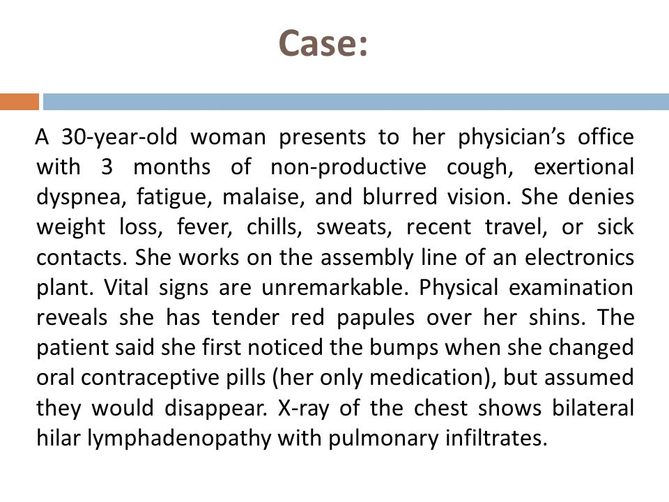 Case: A 30-year-old woman presents to her physician's office with 3 months of non-productive cough, exertional dyspnea, fatigue, malaise, and blurred vision.