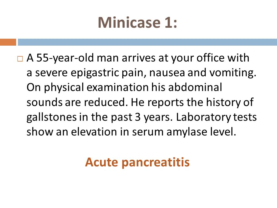 Minicase 1:  A 55-year-old man arrives at your office with a severe epigastric pain, nausea and vomiting.