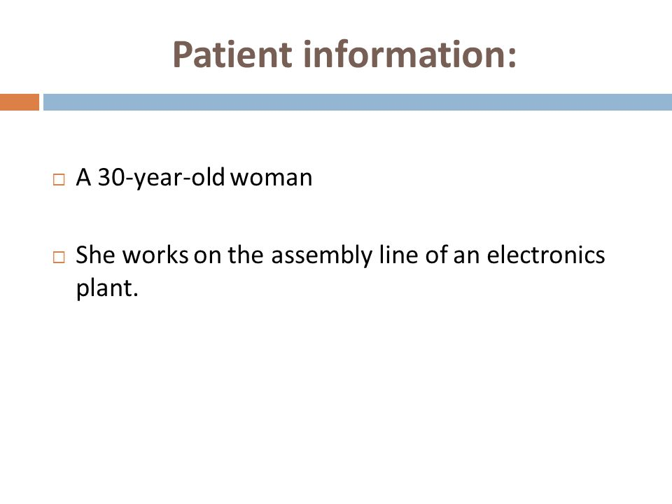 Patient information:  A 30-year-old woman  She works on the assembly line of an electronics plant.