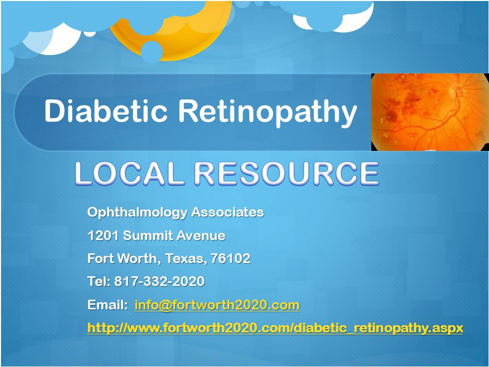 Diabetic Retinopathy Ophthalmology Associates 1201 Summit Avenue Fort Worth, Texas, 76102 Tel: 817-332-2020 Email: info@fortworth2020.com info@fortworth2020.com http://www.fortworth2020.com/diabetic_retinopathy.aspx