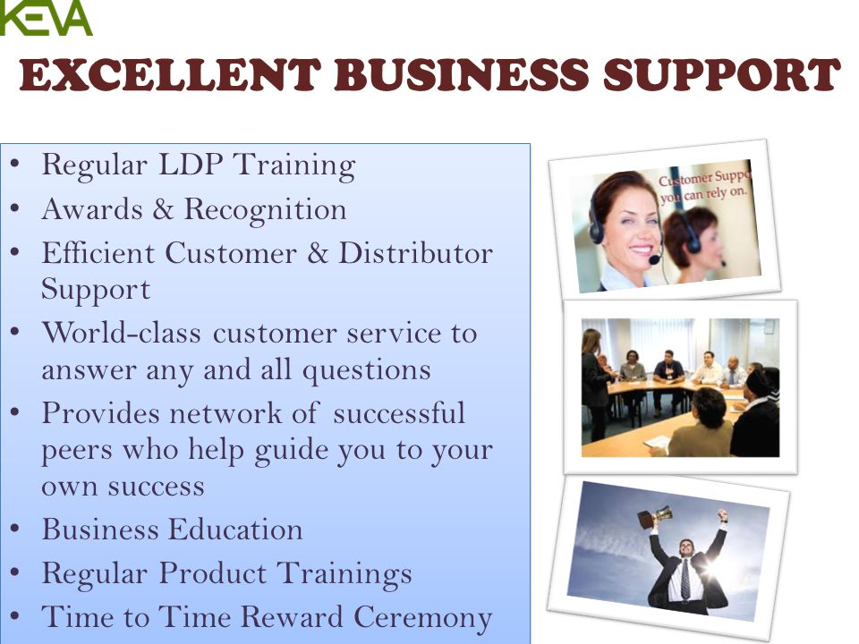 EXCELLENT BUSINESS SUPPORT Regular LDP Training Awards & Recognition Efficient Customer & Distributor Support World-class customer service to answer a