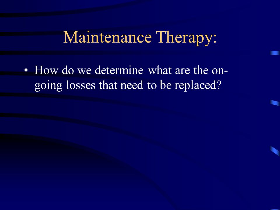 Maintenance Therapy: How do we determine what are the on- going losses that need to be replaced?