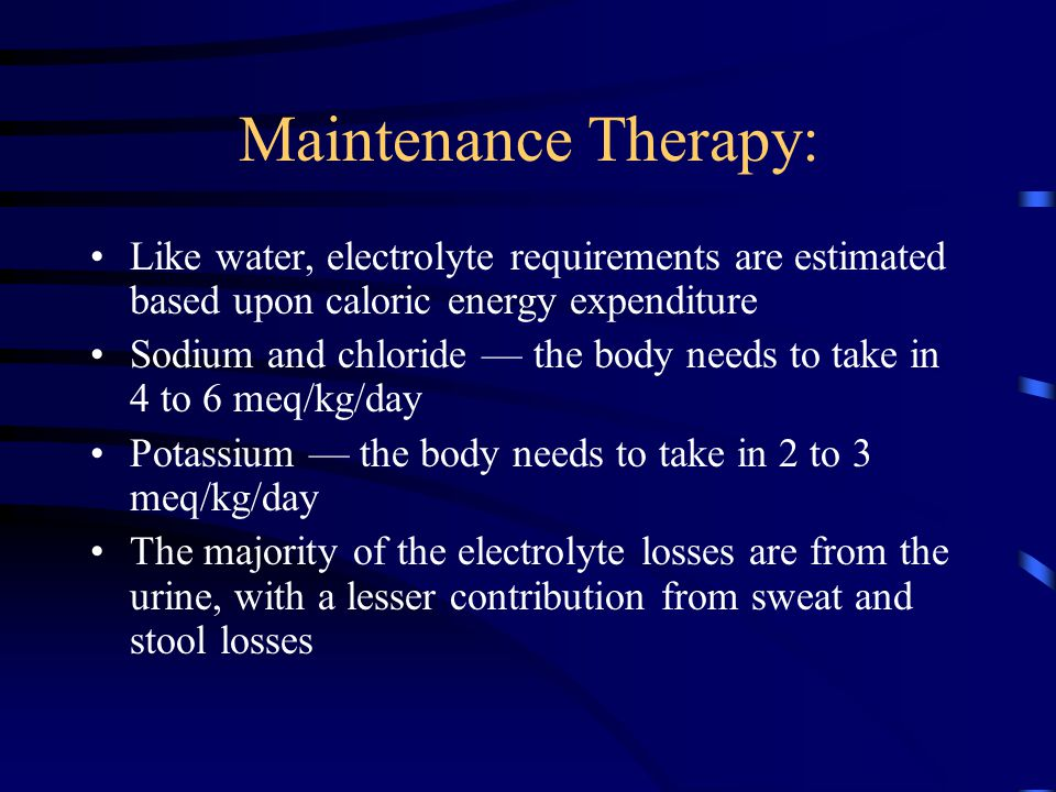 Maintenance Therapy: Like water, electrolyte requirements are estimated based upon caloric energy expenditure Sodium and chloride — the body needs to