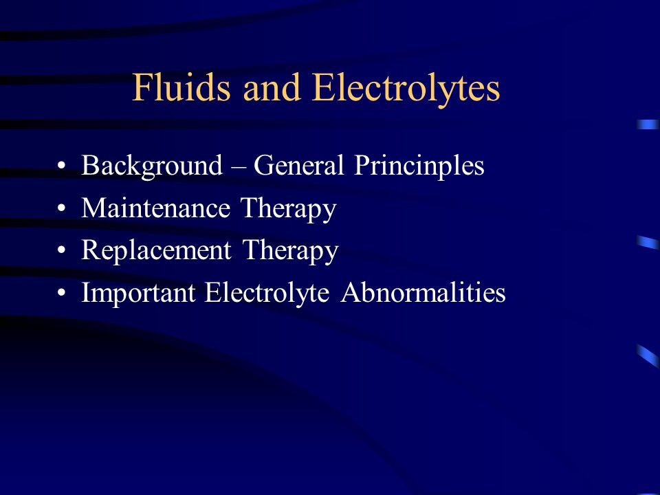 Fluids and Electrolytes Background – General Princinples Maintenance Therapy Replacement Therapy Important Electrolyte Abnormalities