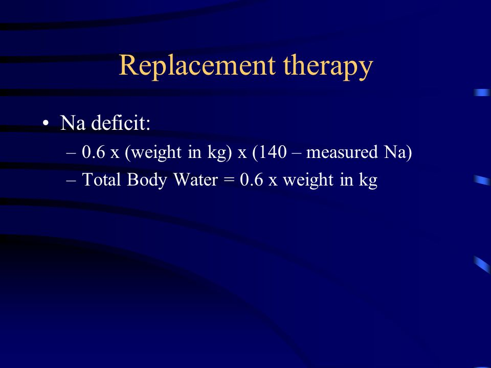 Replacement therapy Na deficit: –0.6 x (weight in kg) x (140 – measured Na) –Total Body Water = 0.6 x weight in kg