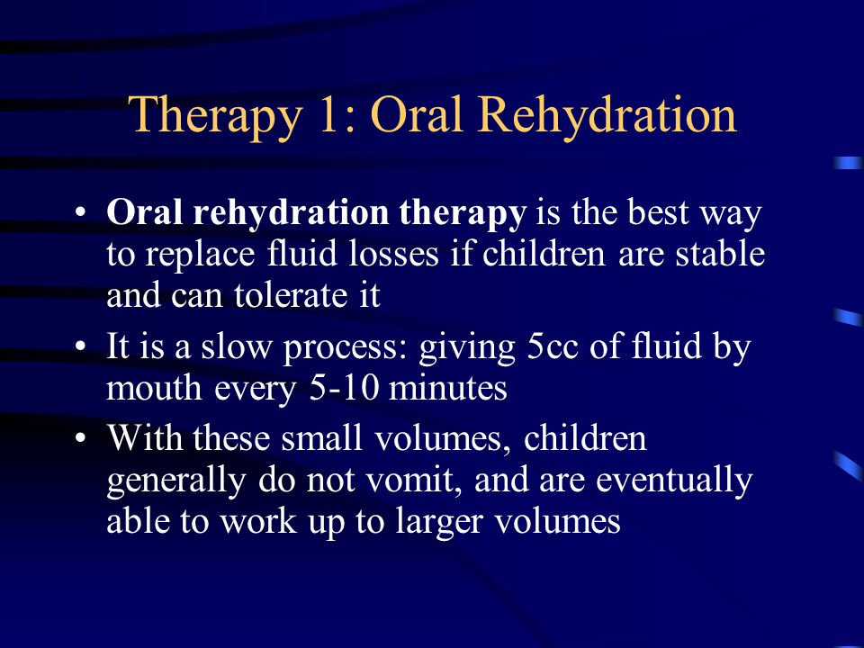 Therapy 1: Oral Rehydration Oral rehydration therapy is the best way to replace fluid losses if children are stable and can tolerate it It is a slow p