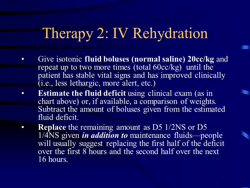 Therapy 2: IV Rehydration Give isotonic fluid boluses (normal saline) 20cc/kg and repeat up to two more times (total 60cc/kg) until the patient has st