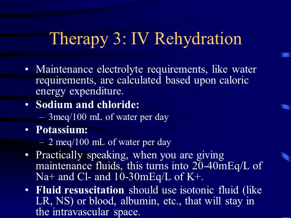Therapy 3: IV Rehydration Maintenance electrolyte requirements, like water requirements, are calculated based upon caloric energy expenditure. Sodium