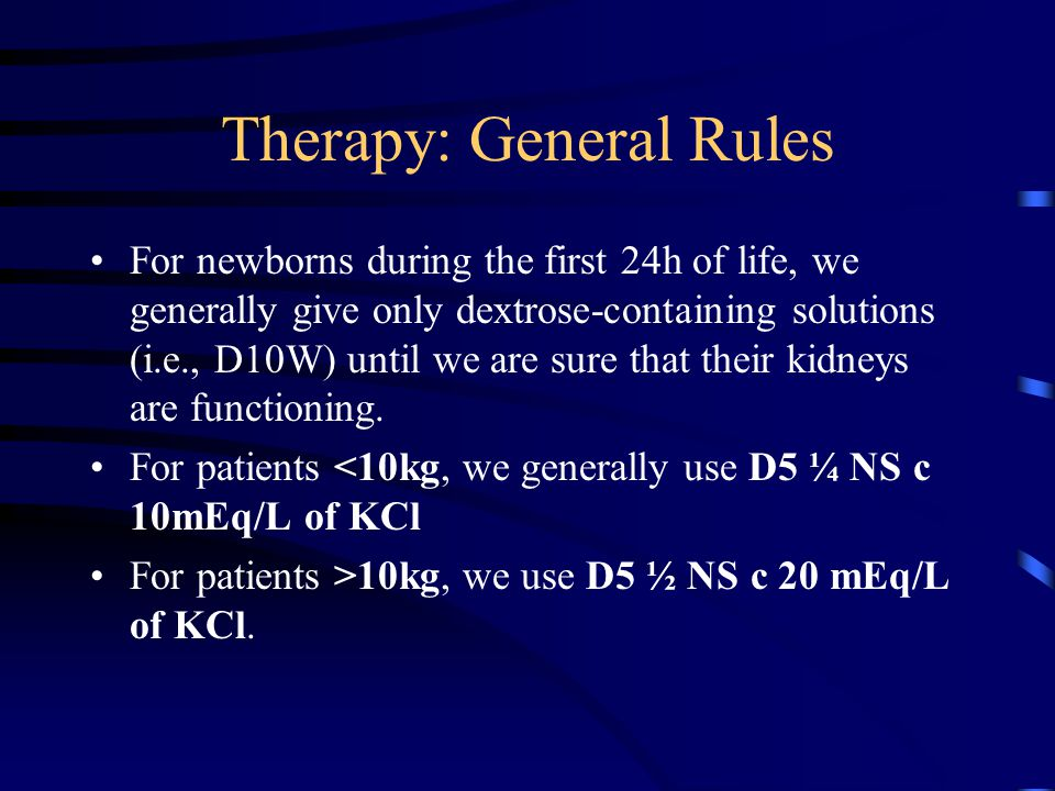 Therapy: General Rules For newborns during the first 24h of life, we generally give only dextrose-containing solutions (i.e., D10W) until we are sure