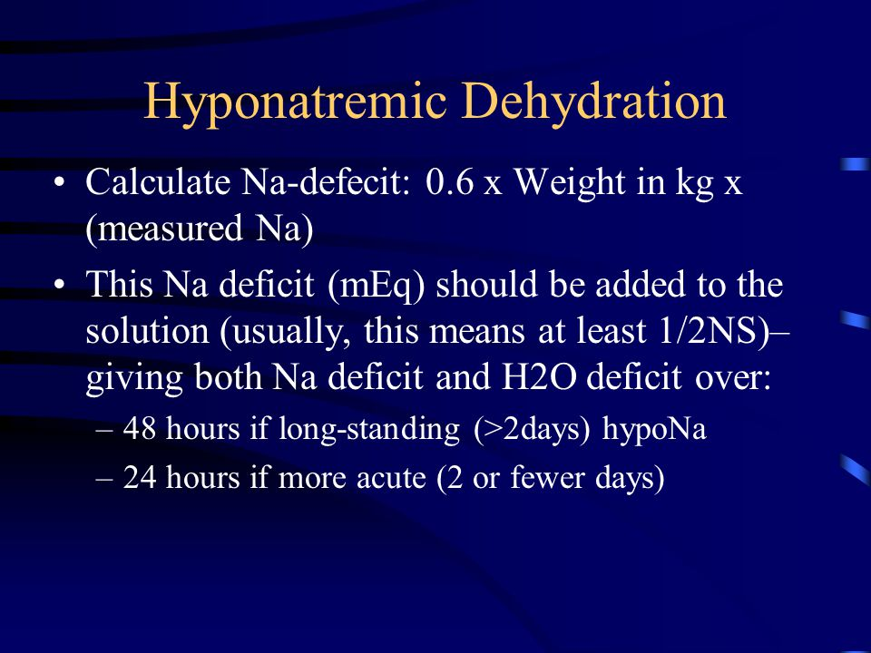 Hyponatremic Dehydration Calculate Na-defecit: 0.6 x Weight in kg x (measured Na) This Na deficit (mEq) should be added to the solution (usually, this