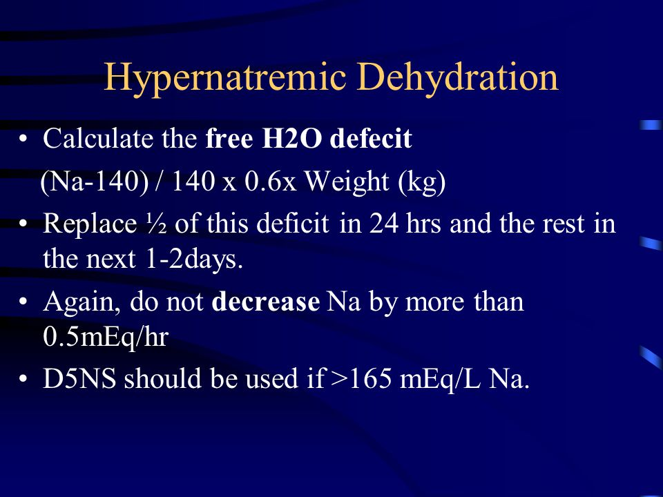 Hypernatremic Dehydration Calculate the free H2O defecit (Na-140) / 140 x 0.6x Weight (kg) Replace ½ of this deficit in 24 hrs and the rest in the nex
