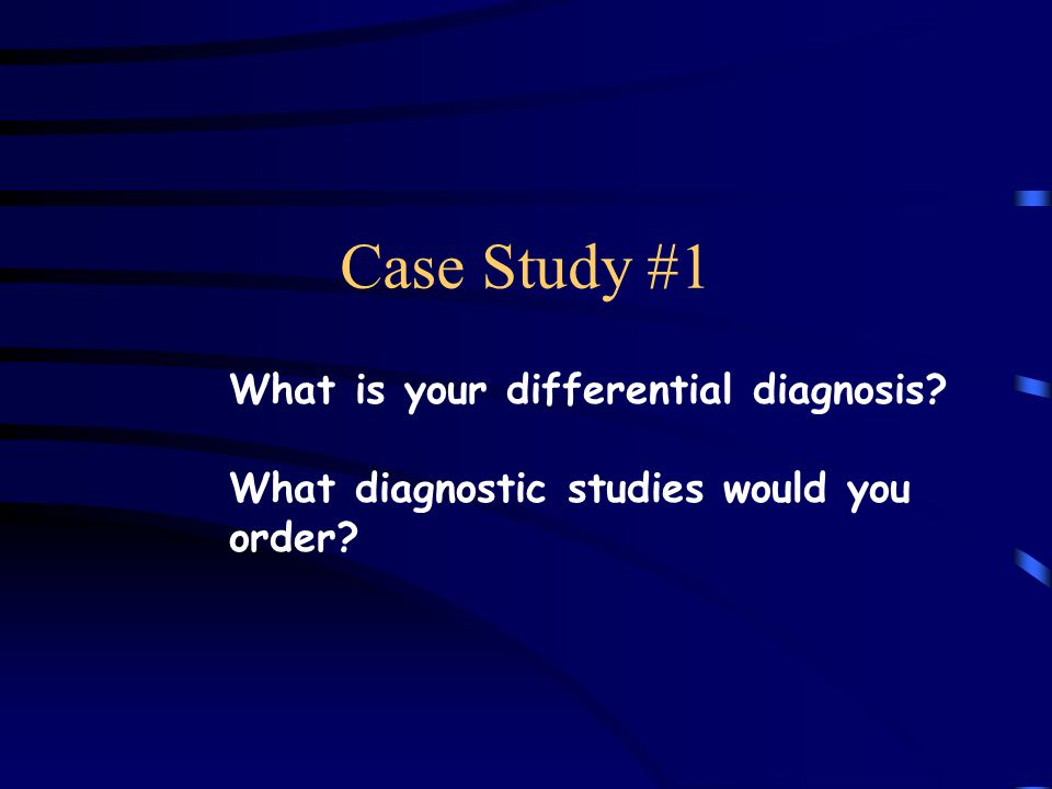 Case Study #1 What is your differential diagnosis? What diagnostic studies would you order?