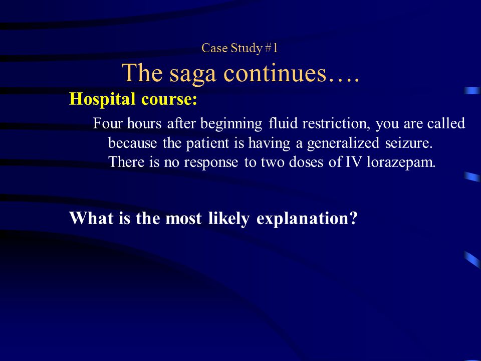 Case Study #1 The saga continues…. Hospital course: Four hours after beginning fluid restriction, you are called because the patient is having a gener