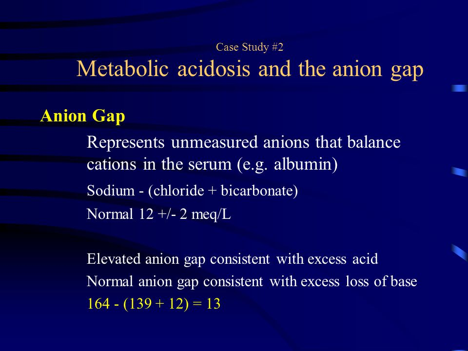 Case Study #2 Metabolic acidosis and the anion gap Anion Gap Represents unmeasured anions that balance cations in the serum (e.g. albumin) Sodium - (c