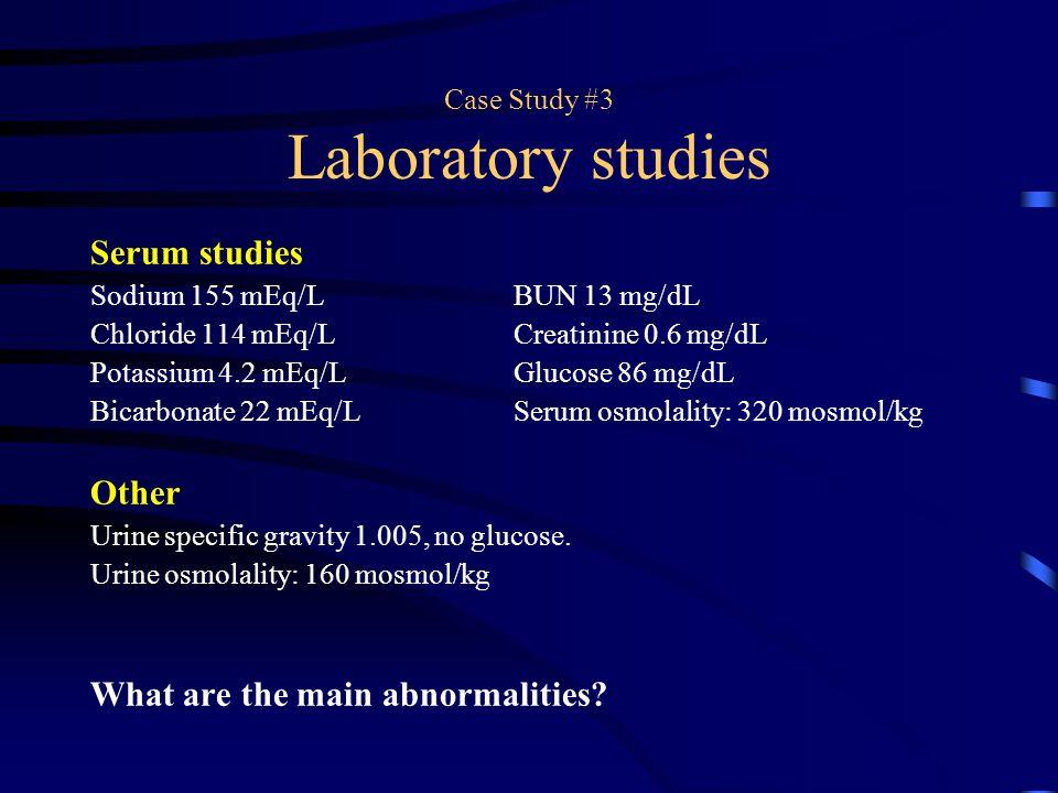 Case Study #3 Laboratory studies Serum studies Sodium 155 mEq/LBUN 13 mg/dL Chloride 114 mEq/LCreatinine 0.6 mg/dL Potassium 4.2 mEq/LGlucose 86 mg/dL