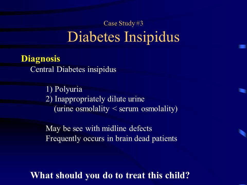 Case Study #3 Diabetes Insipidus Diagnosis Central Diabetes insipidus 1) Polyuria 2) Inappropriately dilute urine (urine osmolality < serum osmolality